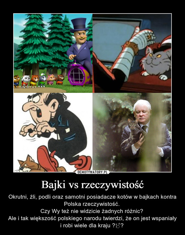 Bajki vs rzeczywistość – Okrutni, źli, podli oraz samotni posiadacze kotów w bajkach kontra Polska rzeczywistość. Czy Wy też nie widzicie żadnych różnic? Ale i tak większość polskiego narodu twierdzi, że on jest wspaniały i robi wiele dla kraju
