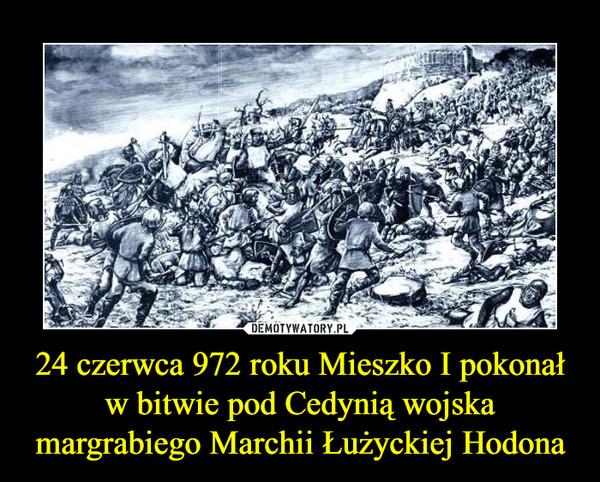 24 czerwca 972 roku Mieszko I pokonał w bitwie pod Cedynią wojska margrabiego Marchii Łużyckiej Hodona –