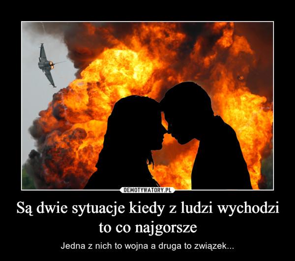 Są dwie sytuacje kiedy z ludzi wychodzi to co najgorsze – Jedna z nich to wojna a druga to związek...