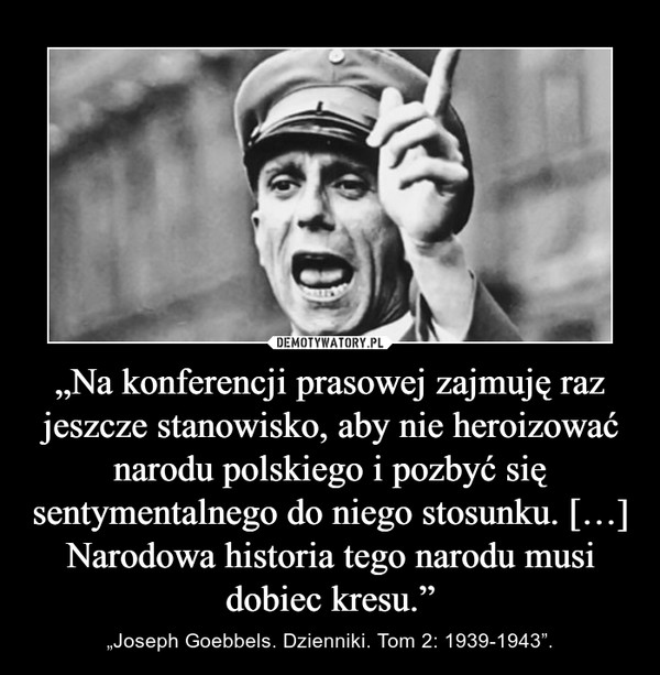 """""""Na konferencji prasowej zajmuję raz jeszcze stanowisko, aby nie heroizować narodu polskiego i pozbyć się sentymentalnego do niego stosunku. […] Narodowa historia tego narodu musi dobiec kresu."""" – """"Joseph Goebbels. Dzienniki. Tom 2: 1939-1943""""."""