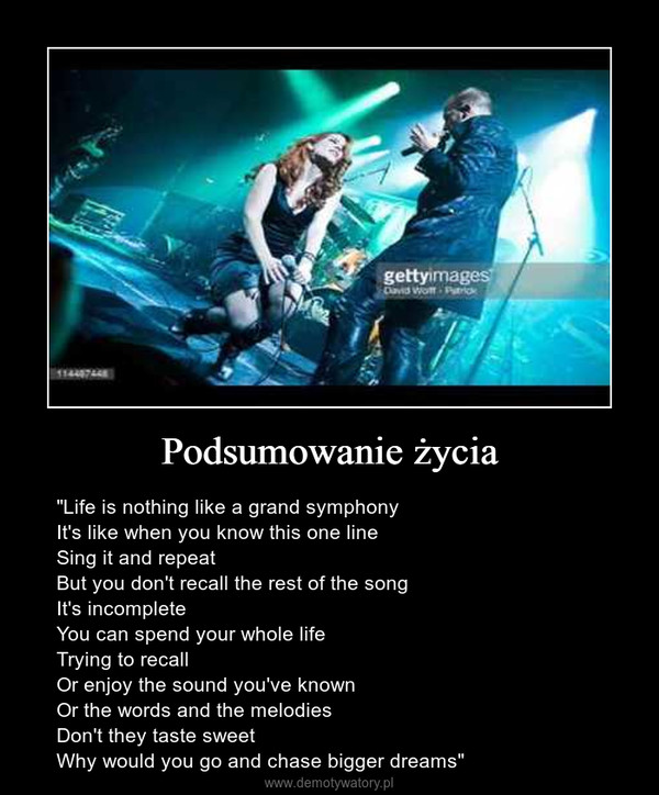 """Podsumowanie życia – """"Life is nothing like a grand symphonyIt's like when you know this one lineSing it and repeatBut you don't recall the rest of the songIt's incompleteYou can spend your whole lifeTrying to recallOr enjoy the sound you've knownOr the words and the melodiesDon't they taste sweetWhy would you go and chase bigger dreams"""""""