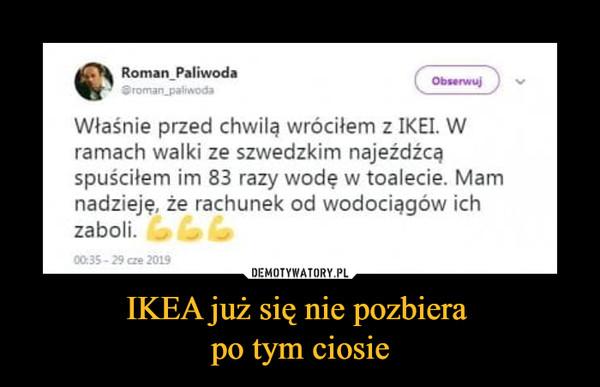 IKEA już się nie pozbiera po tym ciosie –  Właśnie przed chwilą wróciłem z IKEI. W ramach walki ze szwedzkim najeźdźcą spuściłem im 83 razy wodę w toalecie. Mam nadzieję, że rachunek od wodociągów ich zaboli.