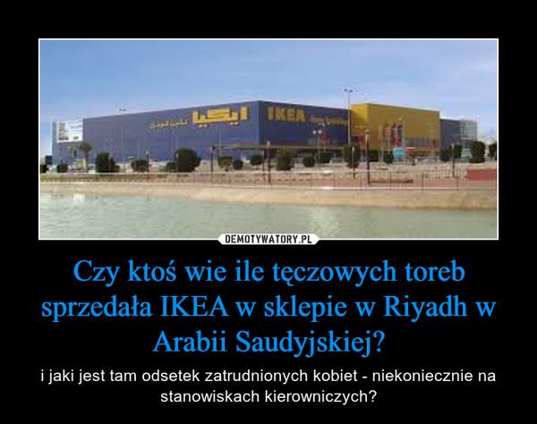 Czy ktoś wie ile tęczowych toreb sprzedała IKEA w sklepie w Riyadh w Arabii Saudyjskiej? – i jaki jest tam odsetek zatrudnionych kobiet - niekoniecznie na stanowiskach kierowniczych?