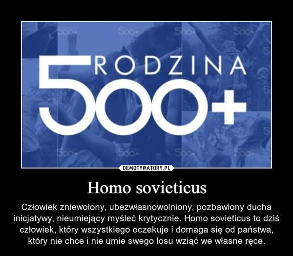 Homo sovieticus – Człowiek zniewolony, ubezwłasnowolniony, pozbawiony ducha inicjatywy, nieumiejący myśleć krytycznie. Homo sovieticus to dziś człowiek, który wszystkiego oczekuje i domaga się od państwa, który nie chce i nie umie swego losu wziąć we własne ręce.