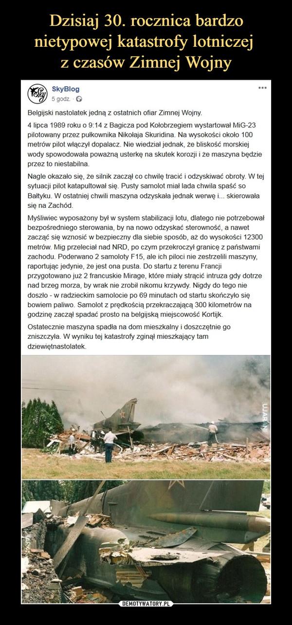 –  SkyblogBelgijski nastolatek jedną z ostatnich ofiar Zimnej Wojny.4 lipca 1989 roku o 9:14 z Bagicza pod Kołobrzegiem wystartował MiG-23 pilotowany przez pułkownika Nikołaja Skuridina. Na wysokości około 100 metrów pilot włączył dopalacz. Nie wiedział jednak, że bliskość morskiej wody spowodowała poważną usterkę na skutek korozji i że maszyna będzie przez to niestabilna.Nagle okazało się, że silnik zaczął co chwilę tracić i odzyskiwać obroty. W tej sytuacji pilot katapultował się. Pusty samolot miał lada chwila spaść so Bałtyku. W ostatniej chwili maszyna odzyskała jednak werwę i... skierowała się na Zachód.Myśliwiec wyposażony był w system stabilizacji lotu, dlatego nie potrzebował bezpośredniego sterowania, by na nowo odzyskać sterowność, a nawet zacząć się wznosić w bezpieczny dla siebie sposób, aż do wysokości 12300 metrów. Mig przeleciał nad NRD, po czym przekroczył granicę z państwami zachodu. Poderwano 2 samoloty F15, ale ich piloci nie zestrzelili maszyny, raportując jedynie, że jest ona pusta. Do startu z terenu Francji przygotowano już 2 francuskie Mirage, które miały strącić intruza gdy dotrze nad brzeg morza, by wrak nie zrobił nikomu krzywdy. Nigdy do tego nie doszło - w radzieckim samolocie po 69 minutach od startu skończyło się bowiem paliwo. Samolot z prędkością przekraczającą 300 kilometrów na godzinę zaczął spadać prosto na belgijską miejscowość Kortijk.Ostatecznie maszyna spadła na dom mieszkalny i doszczętnie go zniszczyła. W wyniku tej katastrofy zginął mieszkający tam dziewiętnastolatek.