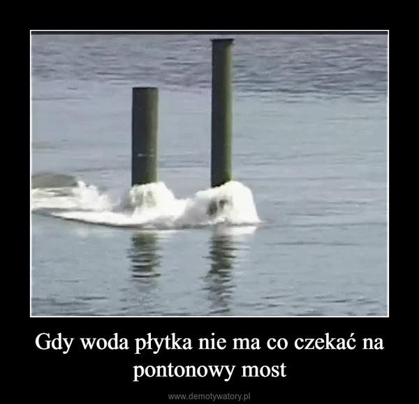 Gdy woda płytka nie ma co czekać na pontonowy most –