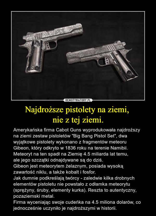 """Najdroższe pistolety na ziemi, nie z tej ziemi. – Amerykańska firma Cabot Guns wyprodukowała najdroższy na ziemi zestaw pistoletów """"Big Bang Pistol Set"""", dwa wyjątkowe pistolety wykonano z fragmentów meteoru Gibeon, który odkryto w 1836 roku na terenie Namibii. Meteoryt na ten spadł na Ziemię 4.5 miliarda lat temu, ale jego szczątki odnajdywane są do dziś.Gibeon jest meteorytem żelaznym, posiada wysoką zawartość niklu, a także kobalt i fosfor. Jak dumnie podkreślają twórcy - zaledwie kilka drobnych elementów pistoletu nie powstało z odłamka meteorytu (sprężyny, śruby, elementy kurka). Reszta to autentyczny, pozaziemski metal.Firma wyceniając swoje cudeńka na 4.5 miliona dolarów, co jednocześnie uczyniło je najdroższymi w historii."""