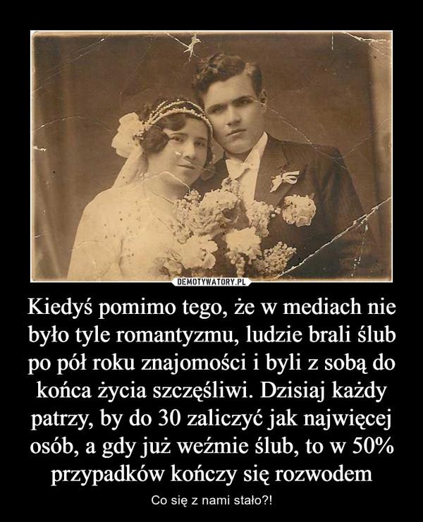 Kiedyś pomimo tego, że w mediach nie było tyle romantyzmu, ludzie brali ślub po pół roku znajomości i byli z sobą do końca życia szczęśliwi. Dzisiaj każdy patrzy, by do 30 zaliczyć jak najwięcej osób, a gdy już weźmie ślub, to w 50% przypadków kończy się rozwodem – Co się z nami stało?!