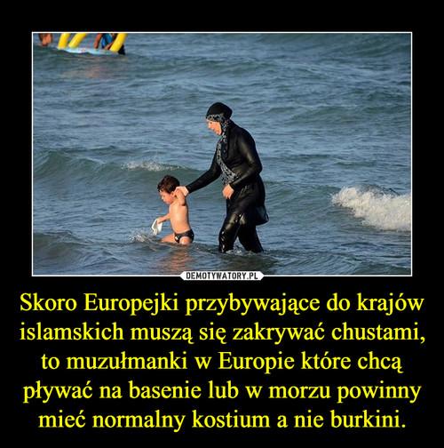 Skoro Europejki przybywające do krajów islamskich muszą się zakrywać chustami, to muzułmanki w Europie które chcą pływać na basenie lub w morzu powinny mieć normalny kostium a nie burkini.