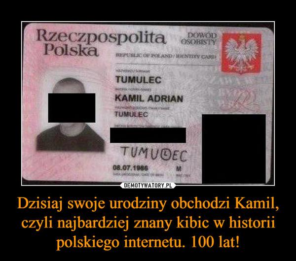 Dzisiaj swoje urodziny obchodzi Kamil, czyli najbardziej znany kibic w historii polskiego internetu. 100 lat! –