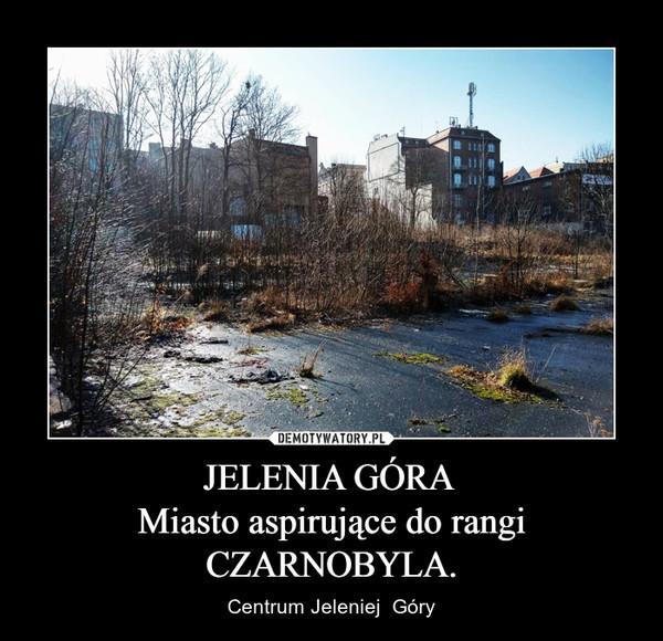 JELENIA GÓRA Miasto aspirujące do rangi CZARNOBYLA. – Centrum Jeleniej  Góry