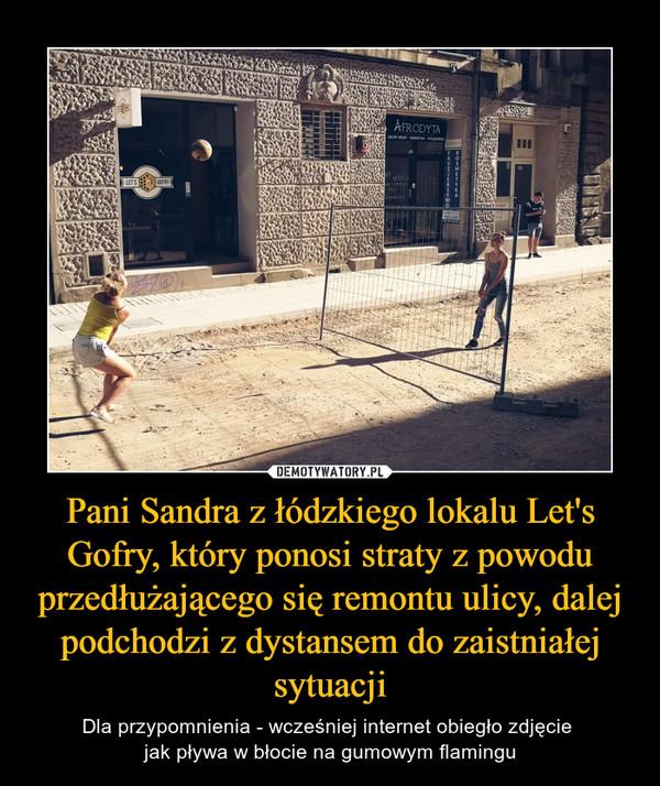 Pani Sandra z łódzkiego lokalu Let's Gofry, który ponosi straty z powodu przedłużającego się remontu ulicy, dalej podchodzi z dystansem do zaistniałej sytuacji – Dla przypomnienia - wcześniej internet obiegło zdjęcie jak pływa w błocie na gumowym flamingu