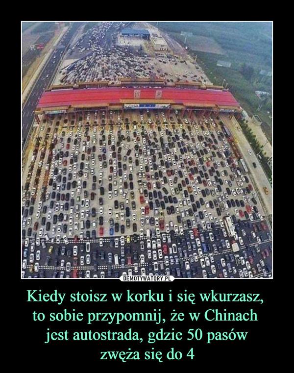 Kiedy stoisz w korku i się wkurzasz, to sobie przypomnij, że w Chinach jest autostrada, gdzie 50 pasówzwęża się do 4 –