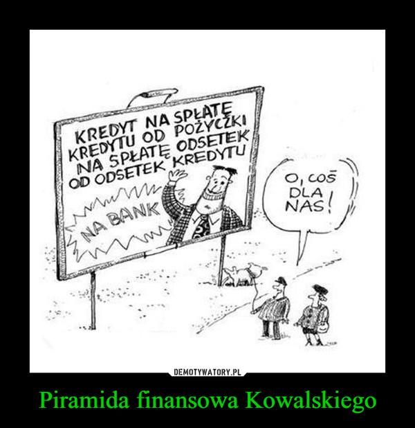 Piramida finansowa Kowalskiego –  KREDYT NA SPŁATĘ KREDYTU OD POŻYCZKI NA SPŁATĘ OD ODSETEK KREDYTUO, COŚ DLA NAS!