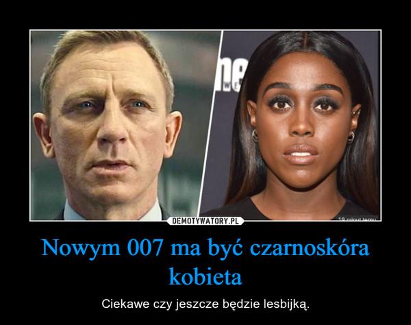 Nowym 007 ma być czarnoskóra kobieta – Ciekawe czy jeszcze będzie lesbijką.