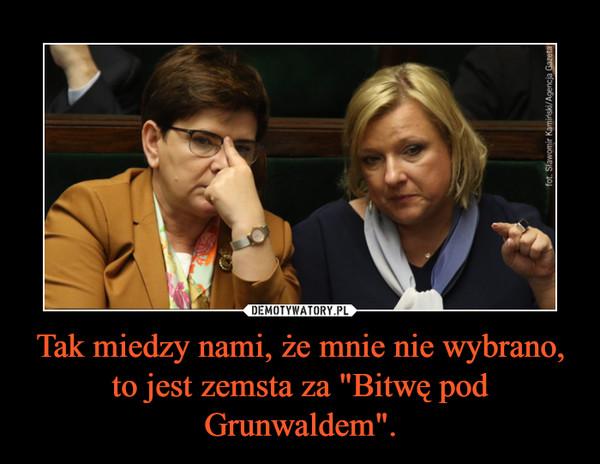 """Tak miedzy nami, że mnie nie wybrano, to jest zemsta za """"Bitwę pod Grunwaldem"""". –"""
