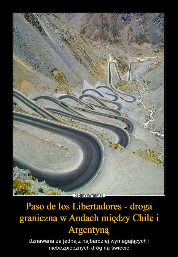 Paso de los Libertadores - droga graniczna w Andach między Chile i Argentyną – Uznawana za jedną z najbardziej wymagających i niebezpiecznych dróg na świecie