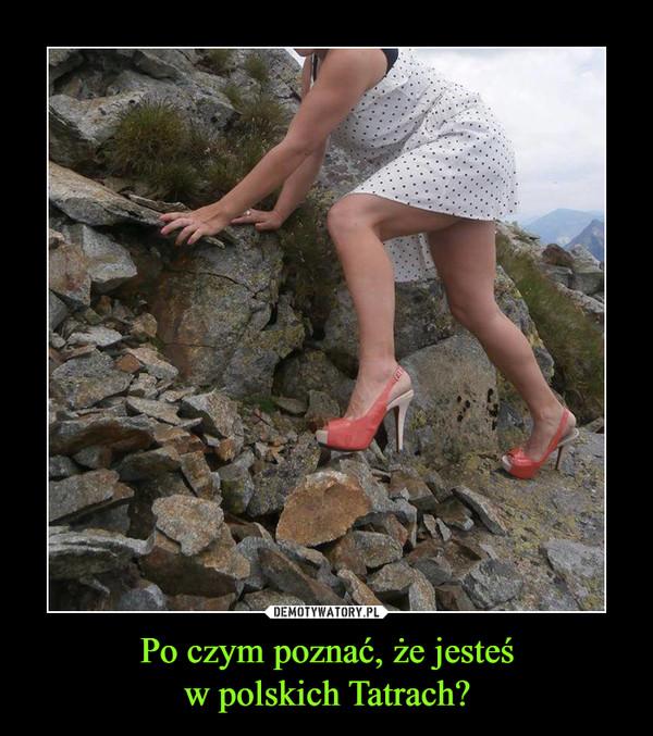 Po czym poznać, że jesteśw polskich Tatrach? –