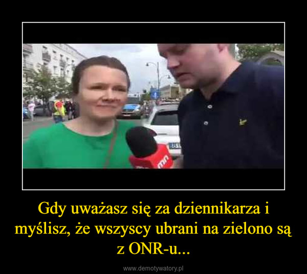 Gdy uważasz się za dziennikarza i myślisz, że wszyscy ubrani na zielono są z ONR-u... –