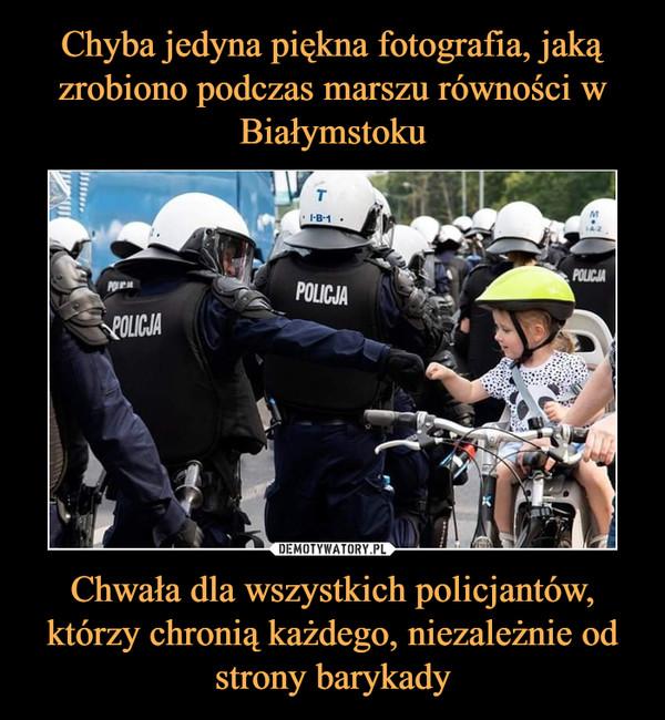 Chwała dla wszystkich policjantów, którzy chronią każdego, niezależnie od strony barykady –
