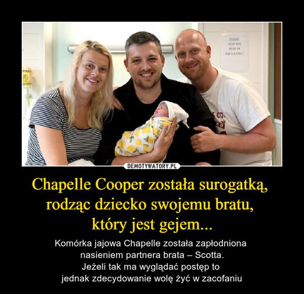 Chapelle Cooper została surogatką, rodząc dziecko swojemu bratu, który jest gejem... – Komórka jajowa Chapelle została zapłodniona nasieniem partnera brata – Scotta.Jeżeli tak ma wyglądać postęp to jednak zdecydowanie wolę żyć w zacofaniu
