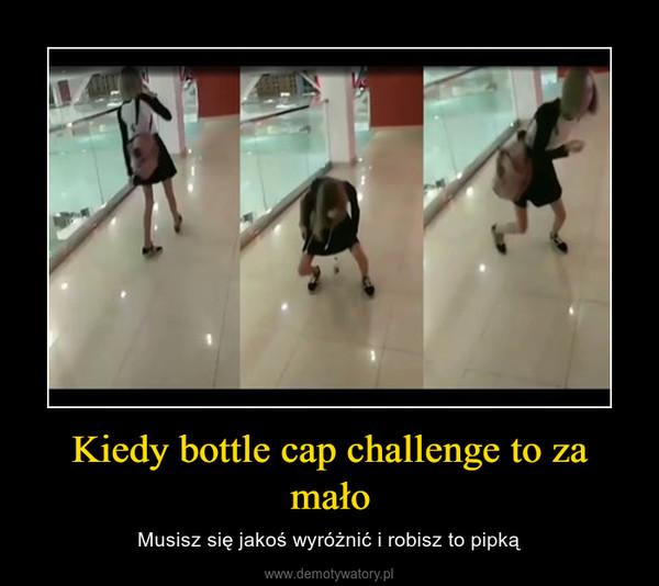 Kiedy bottle cap challenge to za mało – Musisz się jakoś wyróżnić i robisz to pipką