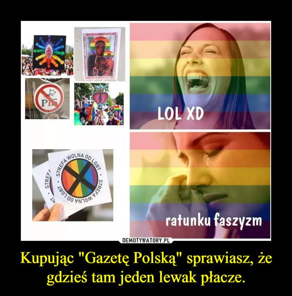 """Kupując """"Gazetę Polską"""" sprawiasz, że gdzieś tam jeden lewak płacze. –"""