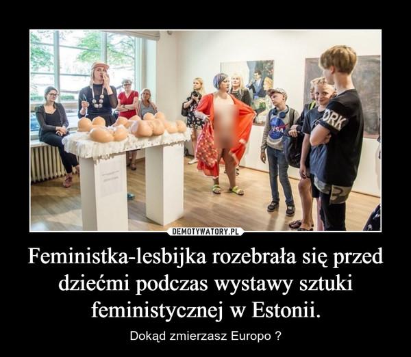 Feministka-lesbijka rozebrała się przed dziećmi podczas wystawy sztuki feministycznej w Estonii. – Dokąd zmierzasz Europo ?