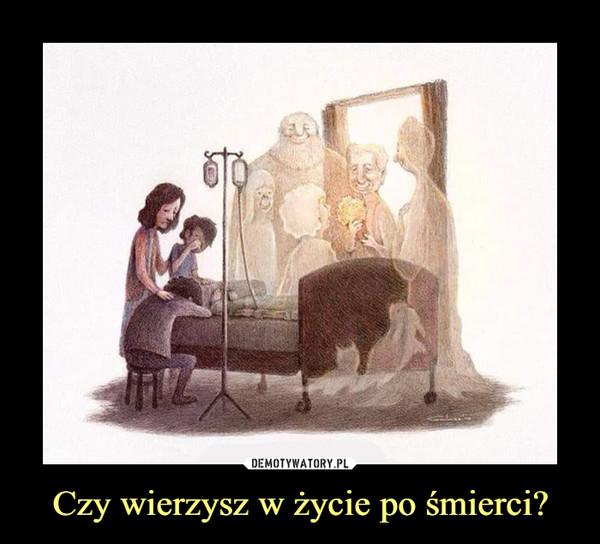 Czy wierzysz w życie po śmierci? –