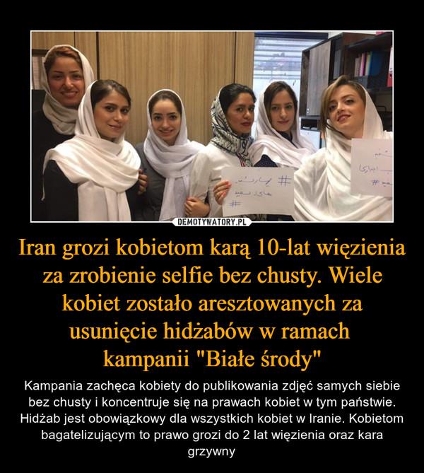 """Iran grozi kobietom karą 10-lat więzienia za zrobienie selfie bez chusty. Wiele kobiet zostało aresztowanych za usunięcie hidżabów w ramach kampanii """"Białe środy"""" – Kampania zachęca kobiety do publikowania zdjęć samych siebie bez chusty i koncentruje się na prawach kobiet w tym państwie. Hidżab jest obowiązkowy dla wszystkich kobiet w Iranie. Kobietom bagatelizującym to prawo grozi do 2 lat więzienia oraz kara grzywny"""