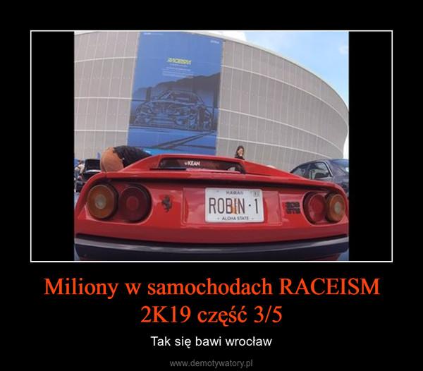Miliony w samochodach RACEISM 2K19 część 3/5 – Tak się bawi wrocław