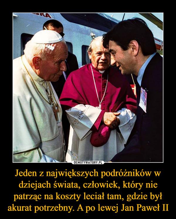 Jeden z największych podróżników w dziejach świata, człowiek, który nie patrząc na koszty leciał tam, gdzie był akurat potrzebny. A po lewej Jan Paweł II –