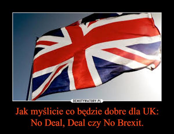Jak myślicie co będzie dobre dla UK:No Deal, Deal czy No Brexit. –