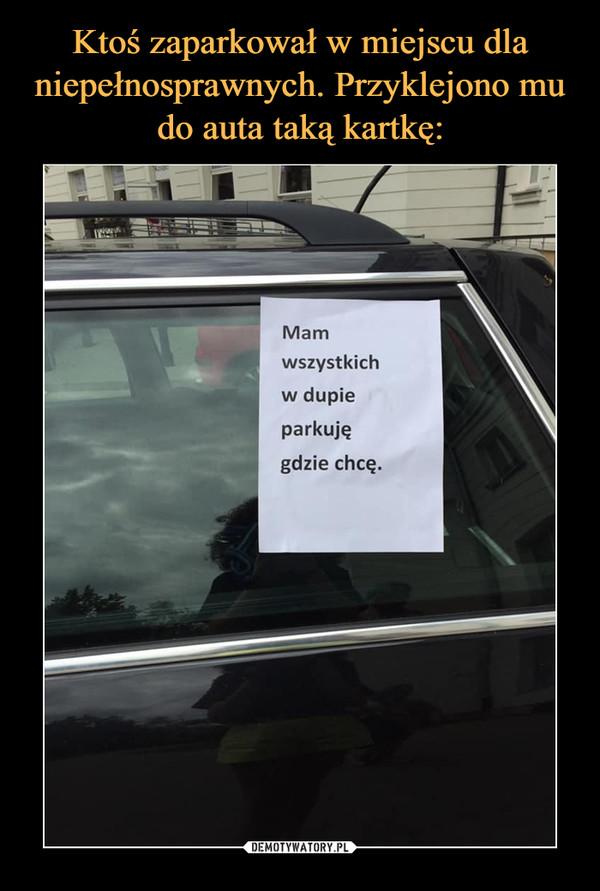 –  Mam wszystkich w dupie parkuję gdzie chcę