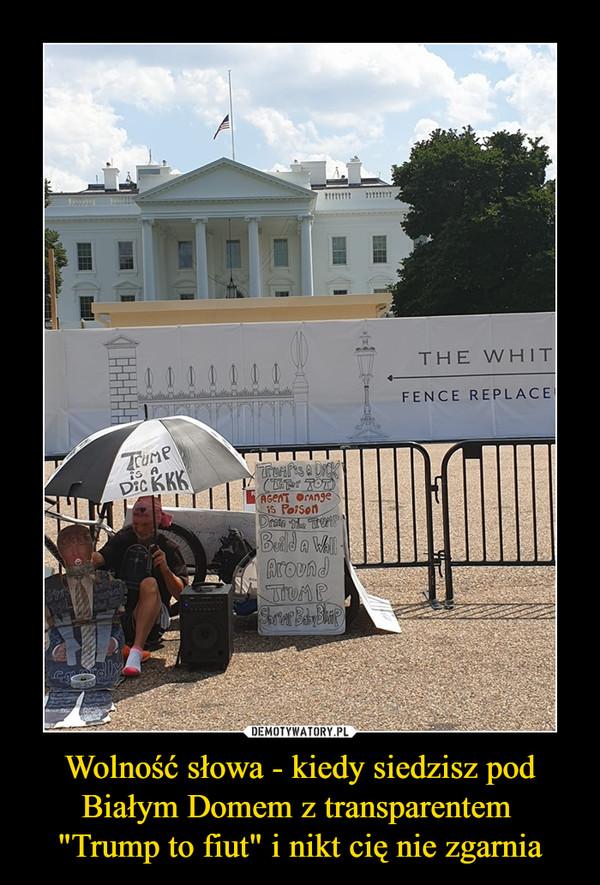 """Wolność słowa - kiedy siedzisz pod Białym Domem z transparentem """"Trump to fiut"""" i nikt cię nie zgarnia –"""