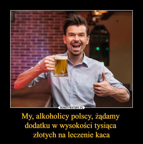 My, alkoholicy polscy, żądamy dodatku w wysokości tysiąca złotych na leczenie kaca –