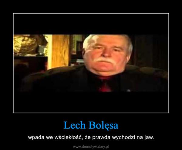 Lech Bolęsa – wpada we wściekłość, że prawda wychodzi na jaw.