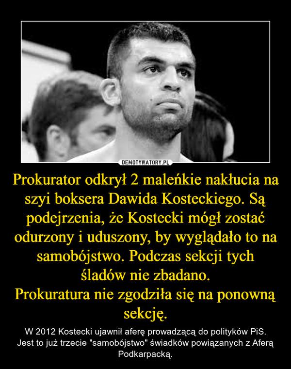 """Prokurator odkrył 2 maleńkie nakłucia na szyi boksera Dawida Kosteckiego. Są podejrzenia, że Kostecki mógł zostać odurzony i uduszony, by wyglądało to na samobójstwo. Podczas sekcji tych śladów nie zbadano.Prokuratura nie zgodziła się na ponowną sekcję. – W 2012 Kostecki ujawnił aferę prowadzącą do polityków PiS.Jest to już trzecie """"samobójstwo"""" świadków powiązanych z Aferą Podkarpacką."""
