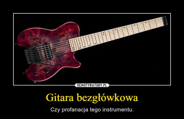 Gitara bezgłówkowa – Czy profanacja tego instrumentu.
