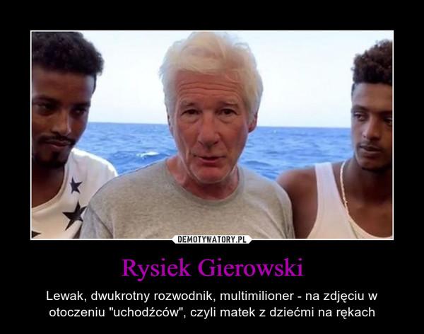 """Rysiek Gierowski – Lewak, dwukrotny rozwodnik, multimilioner - na zdjęciu w otoczeniu """"uchodźców"""", czyli matek z dziećmi na rękach"""