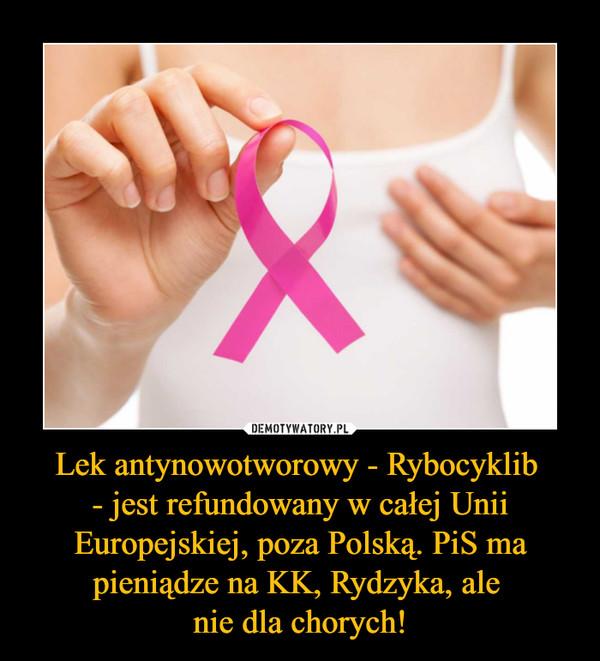 Lek antynowotworowy - Rybocyklib - jest refundowany w całej Unii Europejskiej, poza Polską. PiS ma pieniądze na KK, Rydzyka, ale nie dla chorych! –