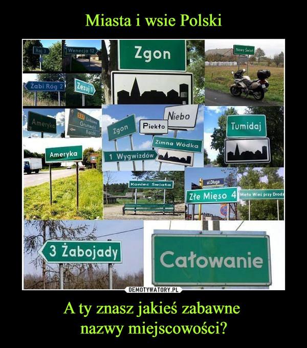 A ty znasz jakieś zabawne nazwy miejscowości? –