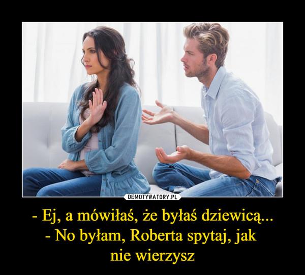 - Ej, a mówiłaś, że byłaś dziewicą...- No byłam, Roberta spytaj, jak nie wierzysz –