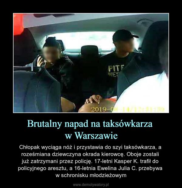 Brutalny napad na taksówkarza w Warszawie – Chłopak wyciąga nóż i przystawia do szyi taksówkarza, a roześmiana dziewczyna okrada kierowcę. Oboje zostali już zatrzymani przez policję. 17-letni Kasper K. trafił do policyjnego aresztu, a 16-letnia Ewelina Julia C. przebywa w schronisku młodzieżowym