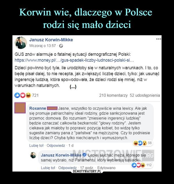 """–  Janusz Korwin-MikkeGUS znów alarmuje o fatalnej sytuacji demograficznej Polski:https://www.money.pl/.. ./gus-spadek-liczby-ludnosci-polski-si...Dzieci powinno być tyle. ile urodziłoby się w naturalnych warunkach. I to. cobędę pisał dalej, to nie recepta, jak zwiększyć liczbę dzieci, tylko: jak usunąćingerencję ludzką, która spowodowała, że dzieci rodzi się mniej, niż wwarunkach naturalnych.Roxanne^^H Jasne, wszystko to oczywiście wina lewicy Afe jaksię promuje patriarchalny idea! rodziny, gdzie sankcjonowana jestprzemoc domowa. Bo rozumiem """"zniesienie ingerencji ludzkiej""""będzie oznaczać całkowita bezkarność """"głowy rodziny"""". Jestemciekawa jak miałoby to poprawie pozycję kobiet, bo widzę tylkosugestie zamiany pana z """"państwa"""" na mężczyznę. Czy to podniesieliczbę dzieci? Chyba tylko niechcianych i wymuszonych.Janusz Korwin-Mikke O Lepiej słuchać męża, którego sięsamej wybrało, niż Parlamentu, który wybierają sąsiadki"""
