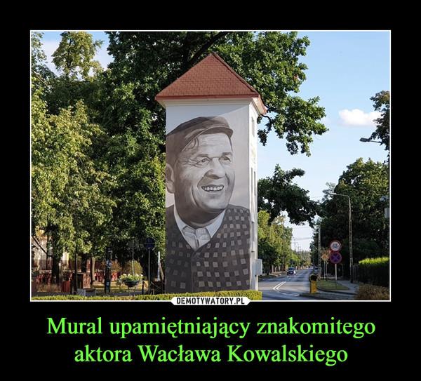 Mural upamiętniający znakomitego aktora Wacława Kowalskiego –