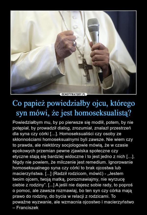 """Co papież powiedziałby ojcu, którego syn mówi, że jest homoseksualistą? – Powiedziałbym mu, by po pierwsze się modlił, potem, by nie potępiał, by prowadził dialog, zrozumiał, znalazł przestrzeń dla syna czy córki […]. Homoseksualiści czy osoby ze skłonnościami homoseksualnymi byli zawsze. Nie wiem czy to prawda, ale niektórzy socjologowie mówią, że w czasie epokowych przemian pewne zjawiska społeczne czy etyczne stają się bardziej widoczne i to jest jedno z nich […]. Nigdy nie powiem, że milczenie jest remedium. Ignorowanie homoseksualnego syna czy córki to brak ojcostwa lub macierzyństwa. [...] (Radził rodzicom, mówić) - """"Jestem twoim ojcem, twoją matką, porozmawiajmy, nie wyrzucę ciebie z rodziny"""". [...] A jeśli nie dajesz sobie rady, to poproś o pomoc, ale zawsze rozmawiaj, bo ten syn czy córka mają prawo do rodziny, do bycia w relacji z rodzicami. To poważne wyzwanie, ale wzmacnia ojcostwo i macierzyństwo – Franciszek"""