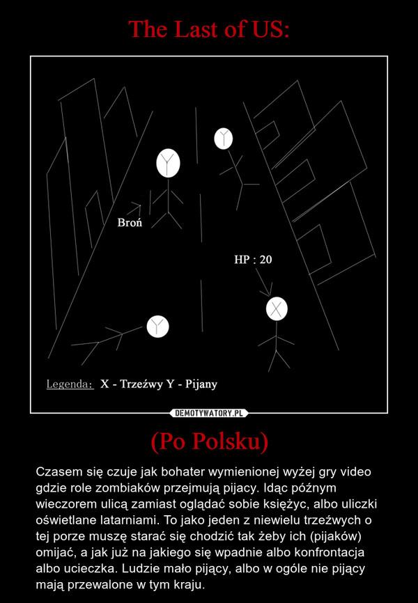 (Po Polsku) – Czasem się czuje jak bohater wymienionej wyżej gry video gdzie role zombiaków przejmują pijacy. Idąc późnym wieczorem ulicą zamiast oglądać sobie księżyc, albo uliczki oświetlane latarniami. To jako jeden z niewielu trzeźwych o tej porze muszę starać się chodzić tak żeby ich (pijaków) omijać, a jak już na jakiego się wpadnie albo konfrontacja albo ucieczka. Ludzie mało pijący, albo w ogóle nie pijący mają przewalone w tym kraju.