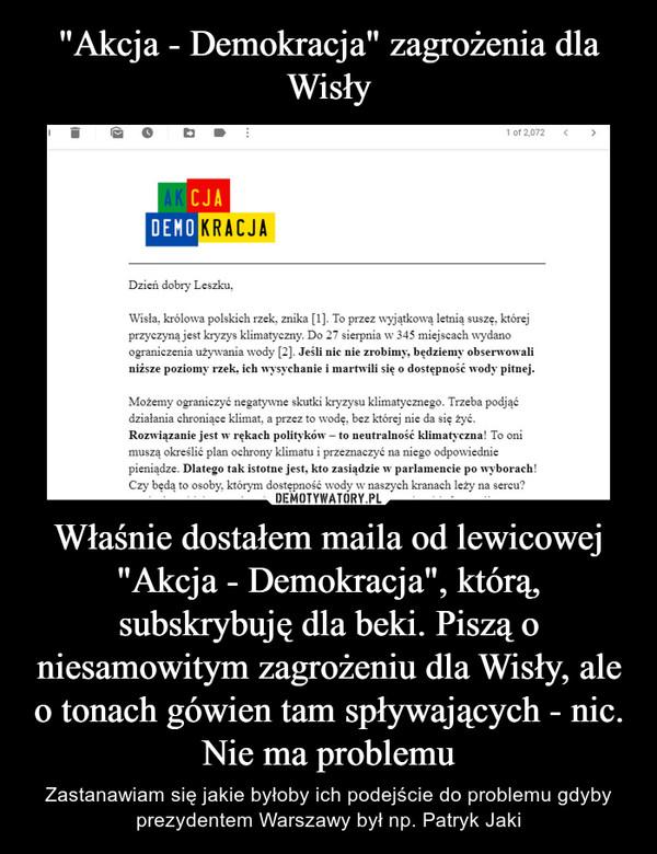 """Właśnie dostałem maila od lewicowej """"Akcja - Demokracja"""", którą, subskrybuję dla beki. Piszą o niesamowitym zagrożeniu dla Wisły, ale o tonach gówien tam spływających - nic. Nie ma problemu – Zastanawiam się jakie byłoby ich podejście do problemu gdyby prezydentem Warszawy był np. Patryk Jaki"""