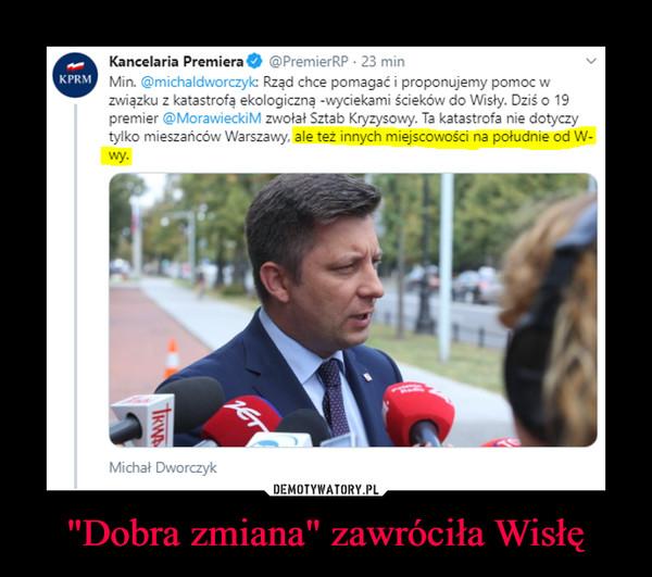 """""""Dobra zmiana"""" zawróciła Wisłę –  Kancelaria Premiera O ©PremierRP • 23 minMin. @michaldworczylc Rząd chce pomagać i proponujemy pomoc wzwiązku z katastrofą ekologiczną -wyciekami ścieków do Wisły. Dziś o 19premier @MorawieckiM zwołał Sztab Kryzysowy. Ta katastrofa nie dotyczytylko mieszańców Warszawy, ale też innych miejscowości na południe od W-wy."""